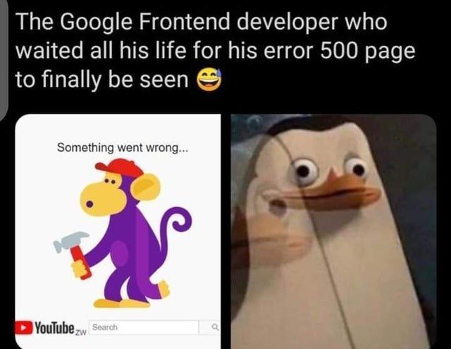 funny relatable memes and jokes about programming and coding developers back end front end cs java javascript machine learning | Google Frontend developer who waited all his life his error 500 page finally be seen Something went wrong YouTubew Soarch ZW