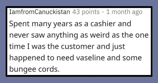 cashiers reveal weirdest things people have put on their conveyor belt | thumbnail Text - IamfromCanuckistan 43 points · 1 month ago Spent many years as a cashier and never saw anything as weird as the one time I was the customer and just happened to need vaseline and some bungee cords.