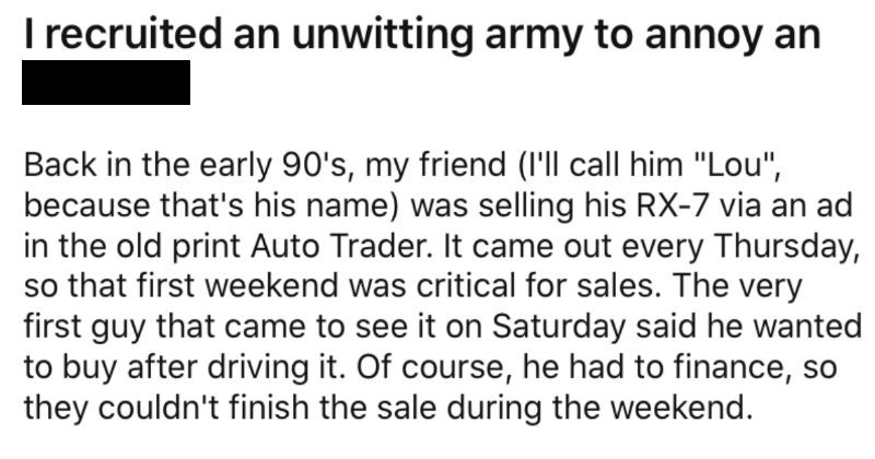 "Guy flakes on a car sale, so a couple coders decide to take a pro revenge. | recruited an unwitting army annoy an asshole. Back early 90's, my friend call him ""Lou because 's his name selling his RX-7 via an ad old print Auto Trader came out every Thursday, so first weekend critical sales very first guy came see on Saturday said he wanted buy after driving course, he had finance, so they couldn't finish sale during weekend. Lou worried about losing all bites new ad, so he asked deposit 500 guy"
