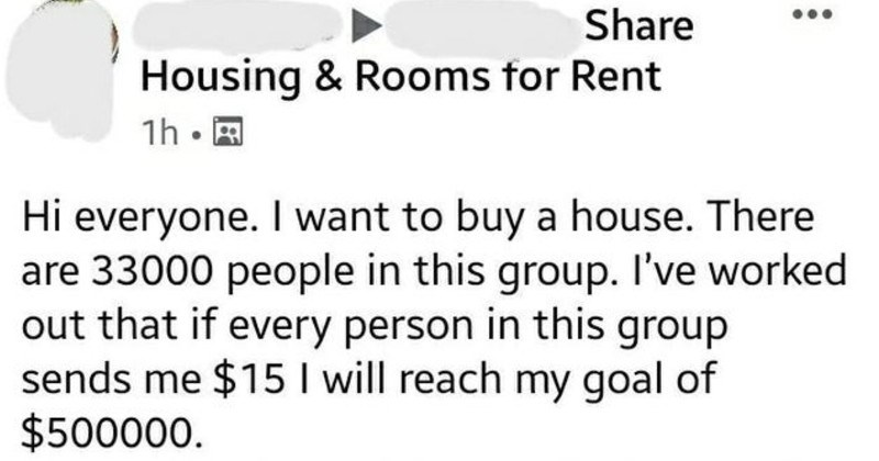entitled people with ridiculous demands | Share Housing Rooms Rent Hi everyone want buy house. There are 33000 people this group worked out if every person this group sends 15 will reach my goal 500000 15 each isn't much but all adds up. If donate will let come over and look at house once l've bought also thinking cooking some snags on BBQ my future back yard those who donate BYO alcohol If would like send more than $15 s okay. Please PM and will send my bank details. No tyre kickers please