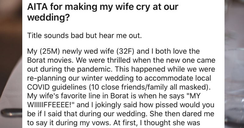 Groom does a Borat impression during the wedding vows, and bride loses it. | AITA making my wife cry at our wedding? Title sounds bad but hear out. My (25M) newly wed wife (32F) and both love Borat movies were thrilled new one came out during pandemic. This happened while were re-planning our winter wedding accommodate local COVID guidelines (10 close friends/family all masked My wife's favorite line Borat is he says MY WIIFFEEEE and jokingly said pissed would be if said during our wedding.