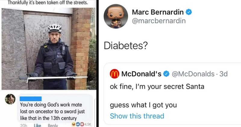 murdered by words, owned, witty comebacks, stupid people, smart people, roasts, funny, memes, funny tweets, twitter, facebook, covid-19, covid-19 vaccine, anti-vaxxers, karen | thankfully 's been taken off streets doing God's work mate lost an ancestor sword just like 13th century | Marc Bernardin O @marcbernardin Diabetes? McDonald's O @McDonalds 3d ok fine secret Santa guess got Show this thread