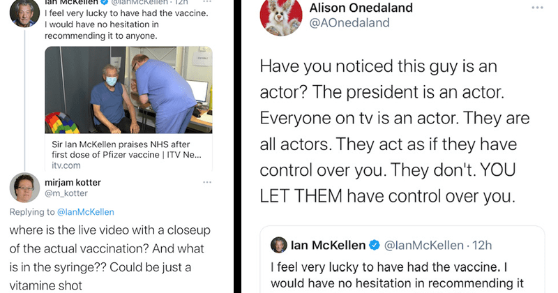 Conspiracy theorists tweet in response to Sir Ian McKellen's recommendation of the covid-19 vaccine | Ian McKellen @IanMcKellen I feel very lucky to have had the vaccine. I would have no hesitation in recommending it to anyone. Sir Ian McKellen praises NHS after first dose of Pfizer vaccine mirjam kotter @m_kotter Replying to @IanMcKellen where is the live video with a closeup of the actual vaccination? And what is in the syringe?? Could be just a vitamine shot | Alison Onedaland @AOnedaland