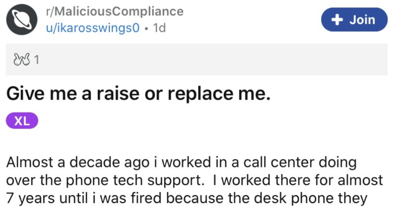 Call center won't give an employee a raise, so they go for the malicious compliance. | r/MaliciousCompliance Join u/ikarosswings0 1d Give raise or replace XL Almost decade ago worked call center doing over phone tech support worked there almost 7 years until fired because desk phone they issues malfunctioned 6 weeks straight (despite my continued twice week complaints They didn't even try appeal my unemployment either