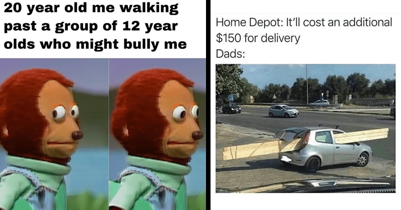 Funny random memes, lol, dank memes, relatable memes, gaming memes   20 year old walking past group 12 year olds who might bully monkey puppet   Home Depot cost an additional $150 delivery Dads: