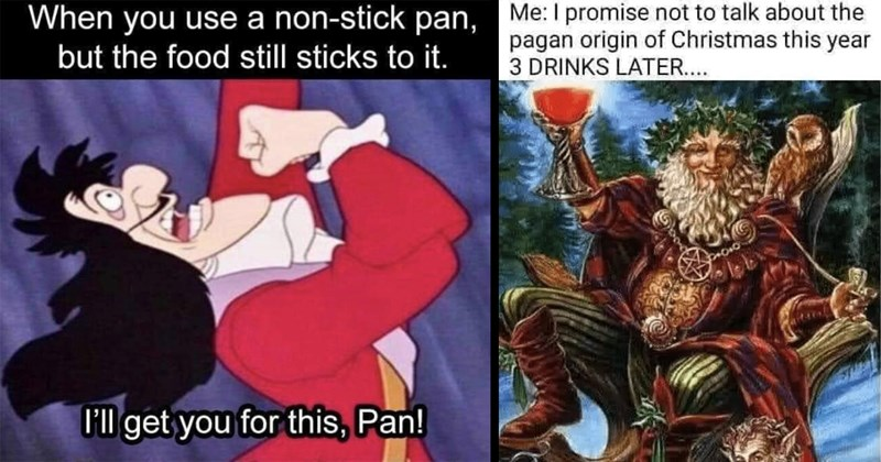 random memes, funny memes, funny random memes, memes, dank memes, meme dump, shitposts, twitter memes, tumblr memes, funny tweets, relatable memes, stupid memes, funny pics, lol, christmas memes | use non-stick pan, but food still sticks I'll get this, Pan! Captain Hook | promise not talk about pagan origin Christmas this year 3 DRINKS LATER..