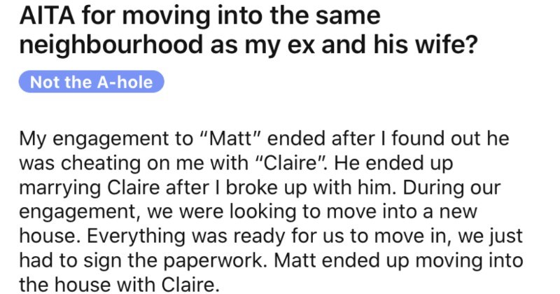 "Woman moves to the same neighborhood as her ex, and then a whole drama ensues. | AITA moving into same neighbourhood as my ex and his wife? Not hole My engagement Matt"" ended after found out he cheating on with ""Claire He ended up marrying Claire after broke up with him. During our engagement were looking move into new house. Everything ready us move just had sign paperwork. Matt ended up moving into house with Claire."
