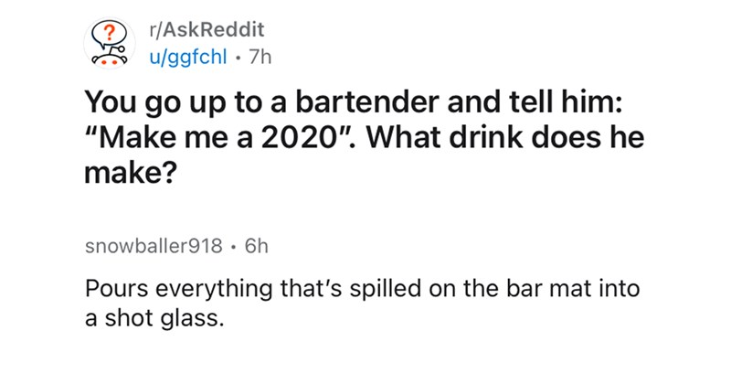 ask reddit, funny, 2020, quarantine, pandemic, funny comments, clever, witty reply, covid-19, alcohol, funny threads, reddit thread | r/AskReddit u/ggfchl go up bartender and tell him Make 2020 drink does he make? snowballer918 6h 14 Awards Pours everything 's spilled on bar mat into shot glass.