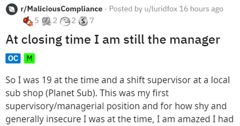 bad customer kicked out by employee who calls self manager | r/MaliciousCompliance Posted by u/luridfox 16 hours ago 5 2 2 3 7 At closing time am still manager oc M So 19 at time and shift supervisor at local sub shop (Planet Sub This my first supervisory/managerial position and shy and generally insecure at time am amazed had gall do this be fair had been LONG day, and had second job would give more hours if wanted charge closing store and had had couple staff call leaving and two workers deal