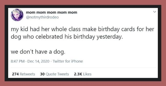 funniest parenting tweets of the week - thumbnail | Text - mom mom mom mom mom @notmythirdrodeo my kid had her whole class make birthday cards for her dog who celebrated his birthday yesterday. we don't have a dog. 8:47 PM · Dec 14, 2020 · Twitter for iPhone 274 Retweets 30 Quote Tweets 2.3K Likes