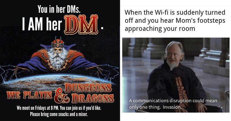 Funny memes, dank memes, nerdy memes lol, history memes, star wars, mandalorian | her DMs AM her DM. DUNGEONS N DRAGONS PLAYIN meet on Fridays at 8 PM can join us if like. Please bring some snacks and mixer. | Wi-fi is suddenly turned off and hear Mom's footsteps approaching room communications disruption could mean only one thing. Invasion.