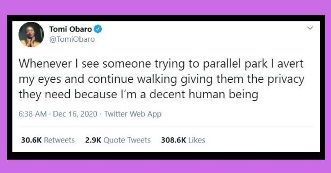 funniest women tweets we came across this week   thumbnail Text - Tomi Obaro @TomiObaro Whenever I see someone trying to parallel park I avert my eyes and continue walking giving them the privacy they need because l'm a decent human being 6:38 AM - Dec 16, 2020 - Twitter Web App 30.6K Retweets 2.9K Quote Tweets 308.6K Likes