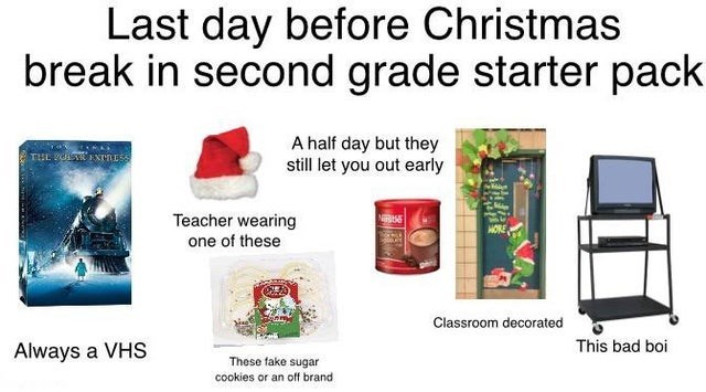 top starter packs, funny starter packs | Furniture - Last day before Christmas break second grade starter pack half day but they still let out early PUL IXTNESS Teacher wearing one these Classroom decorated Always VHS This bad boi These fake sugar cookies or an off brand