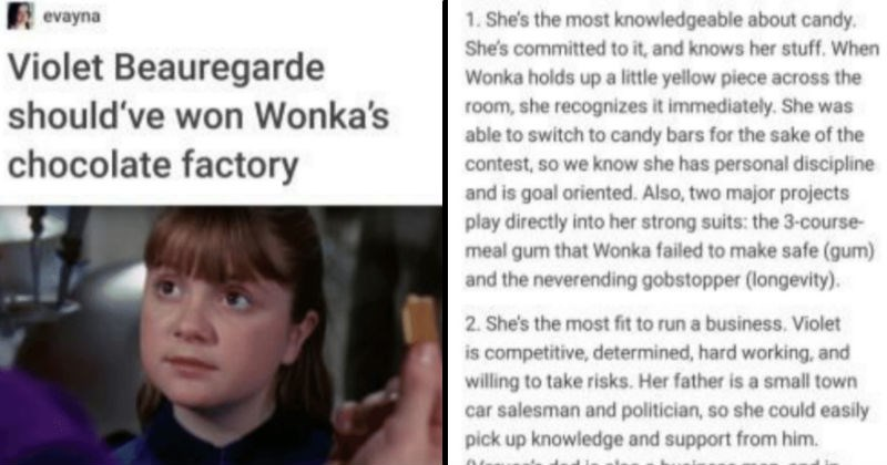 Tumblr thread argues that Violet Beauregarde should've won Willy Wonka's Chocolate factory. | evayna Violet Beauregarde should've won Wonka's chocolate factory Have watched movie last decade or more? No. Do have iron clad evidence support my argument? Yes. She's most knowledgeable about candy. She's committed and knows her stuff Wonka holds up little yellow piece across room, she recognizes immediately. She able switch candy bars sake contest, so know she has personal discipline and is goal