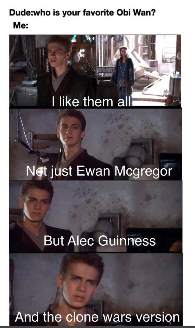 star wars prequels memes funny geeky animation george lucas clone wars baby yoda the mandalorian darth vader jedi sith lord obi wan kenobi anakin skywalker | Dude: who is favorite Obi Wan like them all Net just Ewan Mcgregor But Alec Guinness And clone wars version