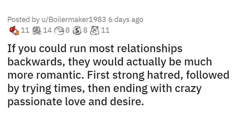 Deep thoughts from the subreddit r/showerthoughts, relationships, life | Posted by u/Boilermaker1983 If could run most relationships backwards, they would actually be much more romantic. First strong hatred, followed by trying times, then ending with crazy passionate love and desire.