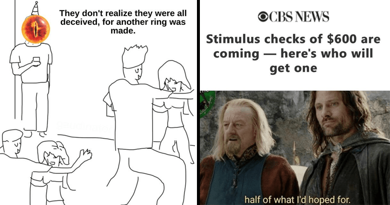 funny lord of the rings memes, tolkien tuesdays, dank memes, funny memes | They don't realize they were all deceived another ring made. eye of Sauron at a party | CBS NEWS Stimulus checks 600 are coming here's who will get one half l'd hoped .