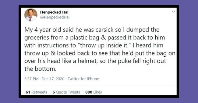 "funniest parenting tweets of the week - thumbnail | Text - Henpecked Hal @HenpeckedHal My 4 year old said he was carsick so I dumped the groceries from a plastic bag & passed it back to him with instructions to ""throw up inside it."" I heard him throw up & looked back to see that he'd put the bag on over his head like a helmet, so the puke fell right out the bottom. 3:37 PM Dec 17, 2020 - Twitter for iPhone 61 Retweets 6 Quote Tweets 880 Likes"