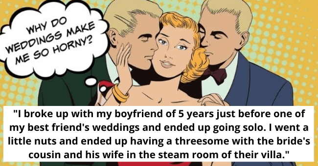 naughtiest things single people did at weddings | thumbnail includes pop art image of two men and one woman Text - Why do weddings make me so horny? | broke up with my boyfriend of 5 years just before one of my best friend's weddings and ended up going solo. I went a little nuts and ended up having a threesome with the bride's cousin and his wife in the steam room of their villa