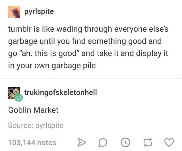 "funny tumblr posts blog blogging reblog entertaining and interesting relatable jokes inspirational weird humor today i learned | pyrlspite tumblr is like wading through everyone else's garbage until find something good and go ""ah. this is good"" and take and display own garbage pile trukingofskeletonhell Goblin Market Source: pyrlspite 103,144 notes"