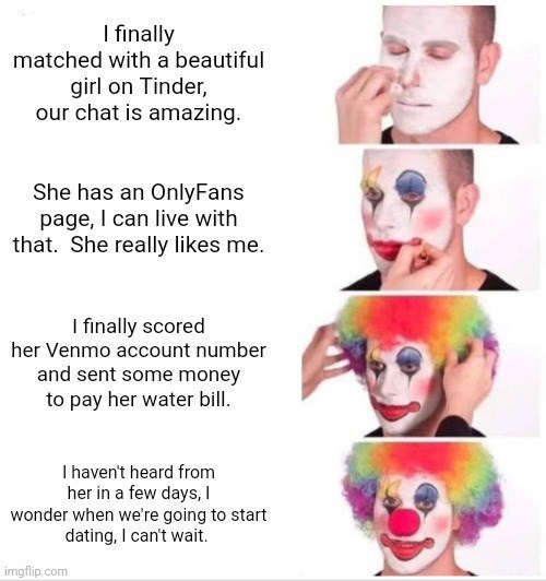 funny tinder memes, online dating, internet memes | Person - finally matched with beautiful girl on Tinder, our chat is amazing. She has an OnlyFans page can live with She really likes finally scored her Venmo account number and sent some money pay her water bill haven't heard her few days wonder going start dating can't wait. imgflip.com