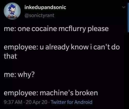 too real, internet memes, sad memes | inkedupandsonic @sonictyrant one cocaine mcflurry please employee: u already know can't do why? employee: machine's broken 9:37 AM 20 Apr 20 Twitter Android