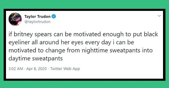 funny tweets from women about wearing sweatpants in 2020 | thumbnail Text - Taylor Trudon @taylortrudon if britney spears can be motivated enough to put black eyeliner all around her eyes every day i can be motivated to change from nighttime sweatpants into daytime sweatpants 3:02 AM Apr 8, 2020 Twitter Web App 6 Retweets 1 Quote Tweet 48 Likes >