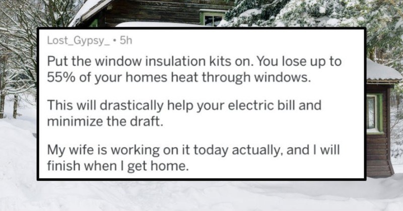 A collection of winter life pro tips that can help anyone glide through the season. | Lost_Gypsy_ 5h Put window insulation kits on lose up 55 homes heat through windows. This will drastically help electric bill and minimize draft. My wife is working on today actually, and will finish get home.