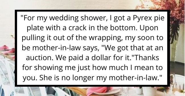 "people reveal worst gifts they received from their in-laws | thumbnail Text - ""For my wedding shower, I got a Pyrex pie plate with a crack in the bottom. Upon pulling it out of the wrapping, my soon to be mother-in-law says, ""We got that at an auction. We paid a dollar for it.""Thanks for showing me just how much I mean to you. She is no longer my mother-in-law."""