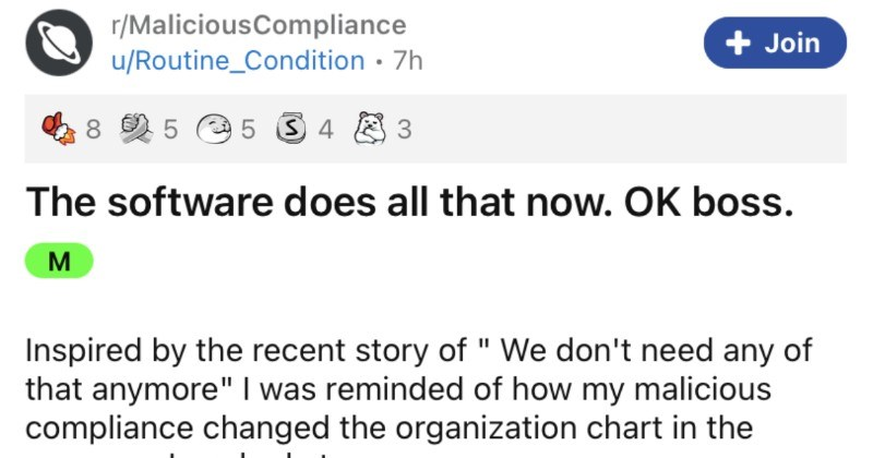 A boss has a terrible idea, employee disregards idea, boss learns lesson. | r/MaliciousCompliance Join u/Routine_Condition 7h 8 5 e 5 S 4 8 3 software does all now. OK boss. M Inspired by recent story don't need any anymore reminded my malicious compliance changed organization chart company worked at. TL;DR Look at boss now. Many moons ago, before 08 recession manager records department (among other things worked an industry where record keeping is super critical. Bad records mean no more