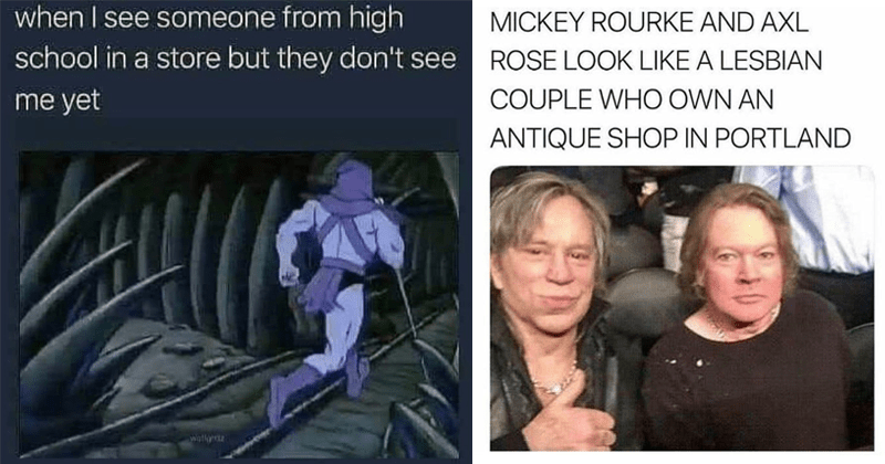 Funny random memes and tweets, relatable memes, humor, jokes | see someone high school store but they don't see yet Skeletor running away | MICKEY ROURKE AND AXL ROSE LOOK LIKE LESBIAN COUPLE WHO OWN AN ANTIQUE SHOP PORTLAND ifunny.co