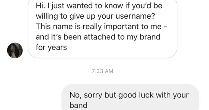 A choosing beggar expects another dude to just give up his username. | Hi just wanted know if be willing give up username? This name is really important and 's been attached my brand years 7:23 AM No, sorry but good luck with band Why are so attached
