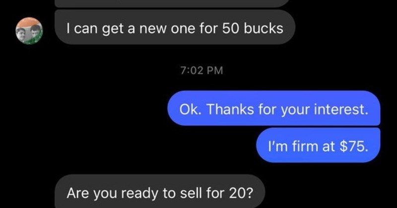 entitled people and their stupid demands | Yes s available like this But price is too much can get new one 50 bucks 7:02 PM Ok. Thanks interest firm at $75. Are ready sell 20?