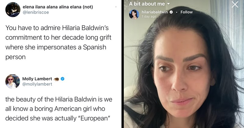 "funny tweets, funny twitter, scandal, hilaria baldwin, alec baldwin, grifting, liars, yikes, wtf, embarrassing, funny, lol, identity, cringe, white people, fail | O save elena ilana alana alina elana (not) @lenibriscoe You have to admire Hilaria Baldwin's commitment to her decade long grift where she impersonates a Spanish person | Molly Lambert @mollylambert the beauty of the Hilaria Baldwin is we all know a boring American girl who decided she was actually ""European"" 