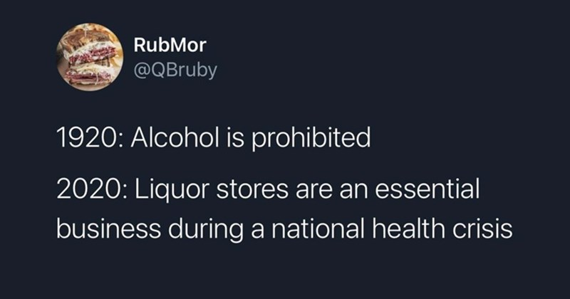 funny tweets, twitter dump, twitter memes, twitter, memes, funny, lol, relatable tweets, jokes, best of twitter, random tweets, jokes, christmas, holidays, 2020 | RubMor @QBruby 1920: Alcohol is prohibited 2020: Liquor stores are an essential business during national health crisis 11:48 PM 2020-03-27 Twitter Android 95.6K Retweets 4,041 Quote Tweets 571K Likes