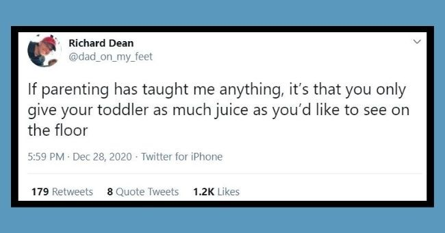 Funniest dad tweets of the week | thumbnail Text - Richard Dean @dad_on_my_feet If parenting has taught me anything, it's that you only give your toddler as much juice as you'd like to see on the floor 5:59 PM · Dec 28, 2020 · Twitter for iPhone 179 Retweets 8 Quote Tweets 1.2K Likes