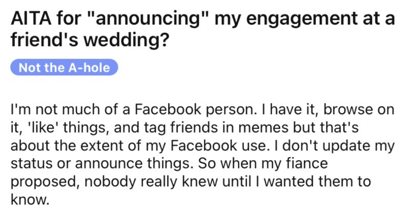 "Woman accidentally announces her engagement at a friend's wedding. | r/AmltheAsshole u/Ok_Kaleidoscope7676 21h Join AITA announcing"" my engagement at friend's wedding? Not hole not much Facebook person have browse on like' things, and tag friends memes but 's about extent my Facebook use don't update my status or announce things. So my fiance proposed, nobody really knew until wanted them know week ago fiance and attended my best friend's wedding course she knew about engagement, but many"