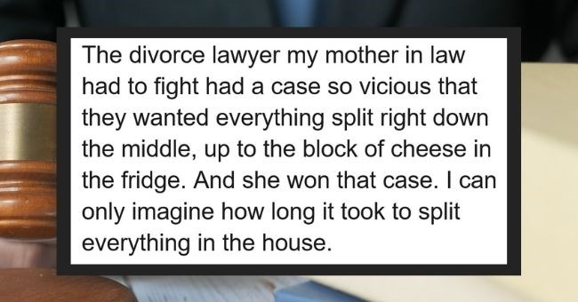 divorce lawyers share evil ways spouses tried screwing over the other | thumbnail Text - The divorce lawyer my mother in law had to fight had a case so vicious that they wanted everything split right down the middle, up to the block of cheese in the fridge. And she won that case. I can only imagine how long it took to split everything in the house.