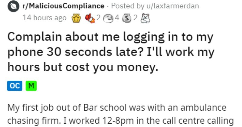 micromanaging boss makes employees do bare minimum | r/MaliciousCompliance Posted by u/laxfarmerdan 24 32 8 14 hours ago Complain about logging my phone 30 seconds late work my hours but cost money. oc M My first job out Bar school with an ambulance chasing firm worked 12-8pm call centre calling people after accidents get them sign with us personal injury claim. Officially this not cold calling as details were passed us by insurance companies who assured us each lead had confirmed injuries and