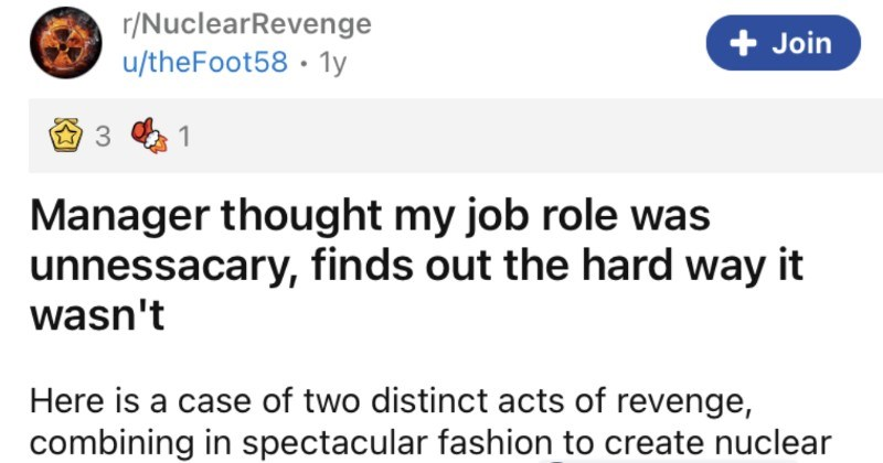 Manager assumes that an employee's job role isn't necessary, and learns the hard way that it is. | r/NuclearRevenge u/theFoot58 1y Join 1 Manager thought my job role unnessacary, finds out hard way wasn't Here is case two distinct acts revenge, combining spectacular fashion create nuclear revenge thanks redditors O r/ProRevenge rewrite help