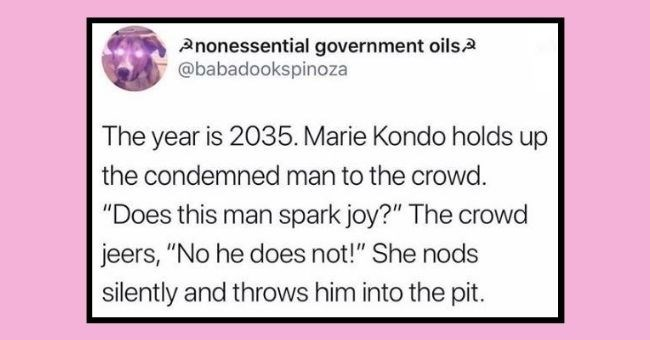"funniest women roasting men tweets of 2020 | thumbnail Text - Pnonessential government oils2 @babadookspinoza The year is 2035. Marie Kondo holds up the condemned man to the crowd. ""Does this man spark joy?"" The crowd jeers, ""No he does not!"" She nods silently and throws him into the pit."