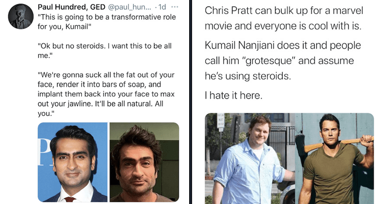 Twitter debates fitness of Kumail Nanjiani, marvel movies, eternals, fitness, physique, accused of using steroids, quarantine, instagram, tweets, chris pratt, racism | Paul Hundred, GED This is going to be a transformative role for you, Kumail ok but no steroids. I want this to be all me We're gonna suck all the fat out of your face, render it into bars of soap, and implant them back into your face to max out your jawline. It'll be all natural. All you | Chris Pratt can bulk up for a marvel