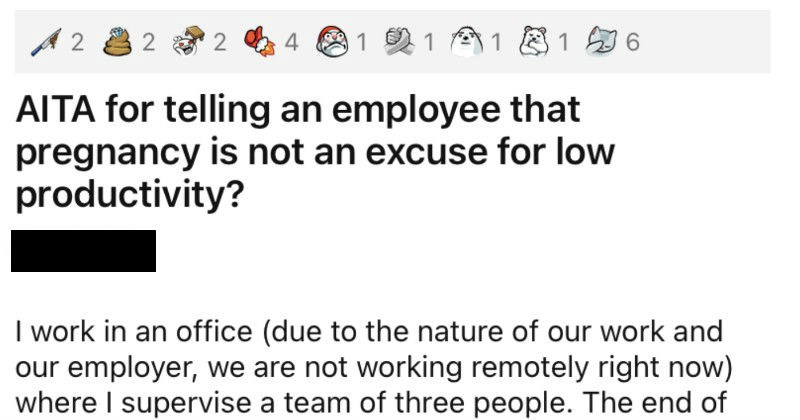 Manager tells an employee that their pregnancy is no excuse for slacking.   AITA telling an employee pregnancy is not an excuse low productivity? Asshole work an office (due nature our work and our employer are not working remotely right now) where supervise team three people end year is our crunch time, and means my entire team is putting more hours than normal and everyone is expected answer their phones and emails pretty much round clock (Christmas excepted course).