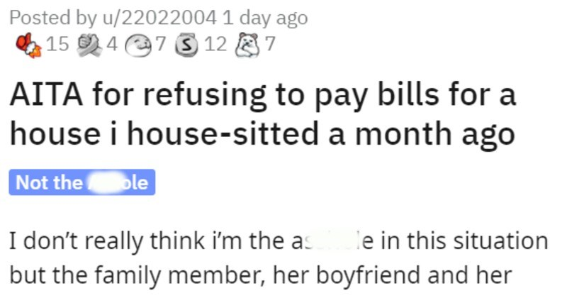 family member tries to get house sitter to pay utilities bill | Posted by u/22022004 AITA refusing pay bills house house-sitted month ago Not hole don't really think asshole this situation but family member, her boyfriend and her mum sure do. Although fact family member recently lost her job due pandemic does make feel like being an AH little less than month ago decided house sit family member and her boyfriend week while they were going see their parents knew wasn't get