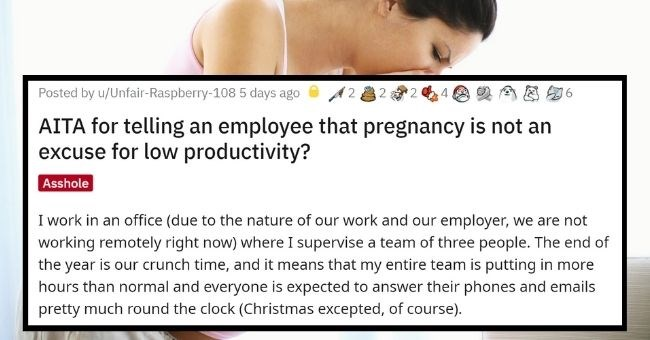 boss is dragged for complaining female employee's morning sickness undoes years of feminist activism | thumbnail Text - Posted by u/Unfair-Raspberry-108 5 days ago AITA for telling an employee that pregnancy is not an excuse for low productivity? Asshole I work in an office (due to the nature of our work and our employer, we are not working remotely right now) where I supervise a team of three people. The end of the year is our crunch time, and it means that my entire team is putting in more hou