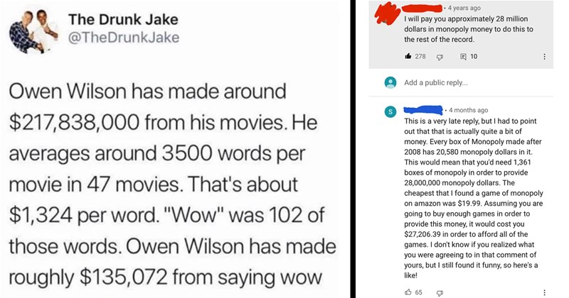 funny memes, reddit, funny comments, smart people, nerds, math, math jokes, they did the math, smart ass, funny tweets, knowledge, science, memes | Drunk Jake @TheDrunkJake Owen Wilson has made around $217,838,000 his movies. He averages around 3500 words per movie 47 movies s about $1,324 per word Wow 102 those words. Owen Wilson has made roughly $135,072 saying wow | 4 years ago will pay approximately 28 million dollars monopoly money do this rest record. I6 278 10 Add public reply 4 months