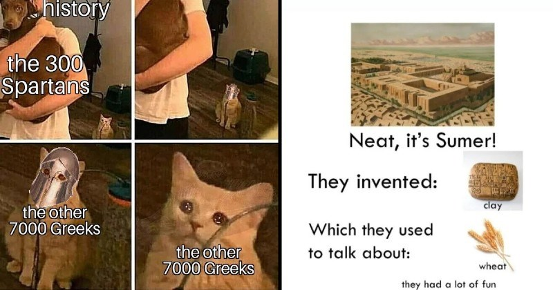 funny history memes | history 300 Spartans other 7000 Greeks other 7000 Greeks cat crying while looking at a person holding a dog | Neat Sumer! They invented: clay Which they used talk about: wheat they had lot fun