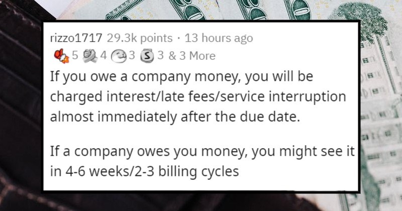 double standards that people hate | rizzo1717 29.3k points 13 hours ago 45 2 4 3 3 3 3 More If owe company money will be charged interest/late fees/service interruption almost immediately after due date. If company owes money might see 4-6 weeks/2-3 billing cycles