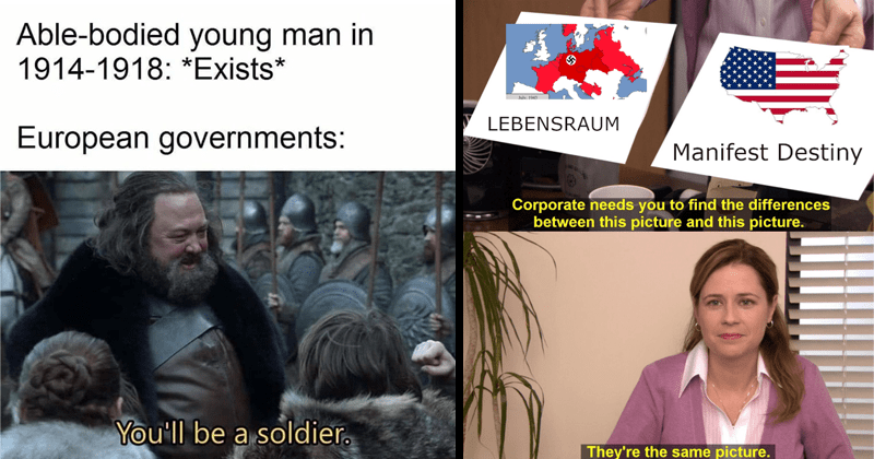 Dank funny and spicy history memes, europe, global history, american history | Able-bodied young man 1914-1918 Exists European governments be soldier. | July 1943 LEBENSRAUM Manifest Destiny Corporate needs find differences between this picture and this picture. They're same picture. Pam The Office