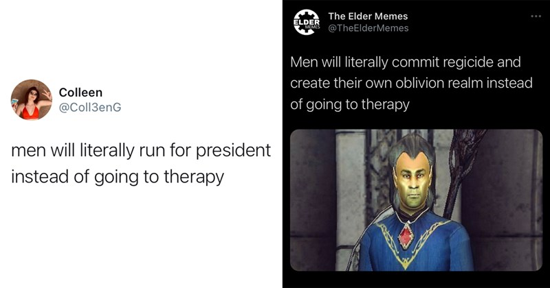 funny tweets, funny twitter, twitter memes, twitter, men, therapy, trending, funny memes, memes, trending memes, mental health memes, clever tweets | Colleen @C0113enG men will literally run for president instead of going to therapy | The Elder Memes ELDER @TheElderMemes MEMES Men will literally commit regicide and create their own oblivion realm instead of going to therapy